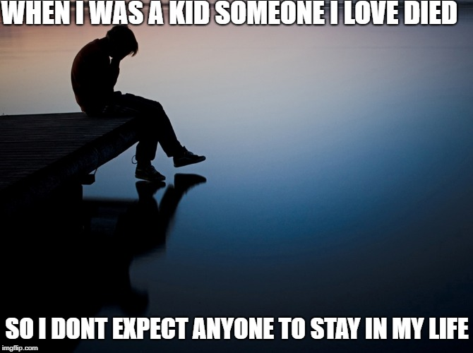 WHEN I WAS A KID SOMEONE I LOVE DIED SO I DONT EXPECT ANYONE TO STAY IN MY LIFE | image tagged in sad boy | made w/ Imgflip meme maker