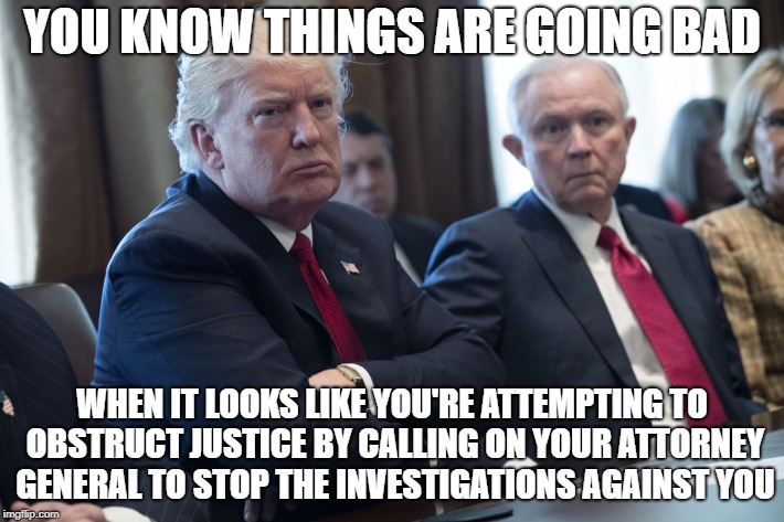 YOU KNOW THINGS ARE GOING BAD WHEN IT LOOKS LIKE YOU'RE ATTEMPTING TO OBSTRUCT JUSTICE BY CALLING ON YOUR ATTORNEY GENERAL TO STOP THE INVES | image tagged in donald trump,obstruction of justice | made w/ Imgflip meme maker