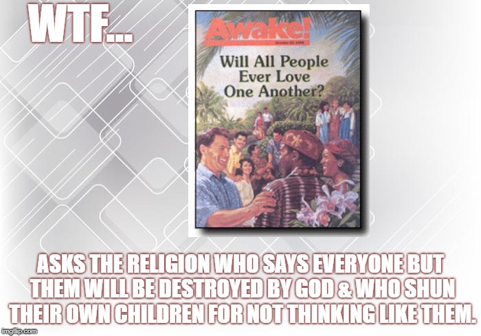 JWBS | WTF... ASKS THE RELIGION WHO SAYS EVERYONE BUT THEM WILL BE DESTROYED BY GOD & WHO SHUN THEIR OWN CHILDREN FOR NOT THINKING LIKE THEM. | image tagged in jehovah's witness,cult,religion,jwbs | made w/ Imgflip meme maker