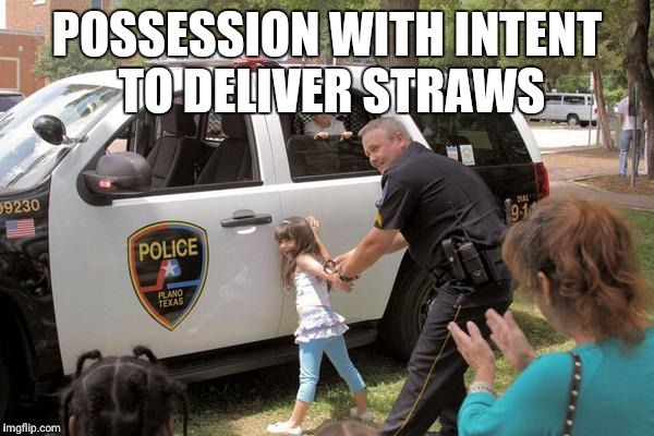 POSSESSION WITH INTENT TO DELIVER STRAWS | image tagged in cops arrest little girl fuck the police! | made w/ Imgflip meme maker