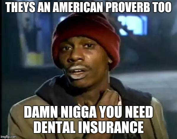 Y'all Got Any More Of That Meme | THEYS AN AMERICAN PROVERB TOO DAMN N**GA YOU NEED DENTAL INSURANCE | image tagged in memes,y'all got any more of that | made w/ Imgflip meme maker