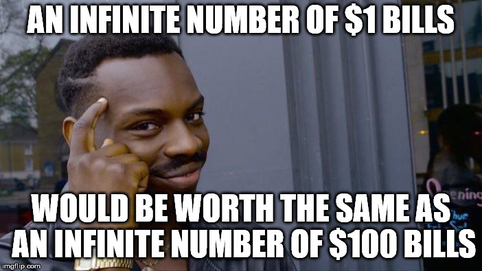 He's right you know. | AN INFINITE NUMBER OF $1 BILLS WOULD BE WORTH THE SAME AS AN INFINITE NUMBER OF $100 BILLS | image tagged in memes,roll safe think about it | made w/ Imgflip meme maker