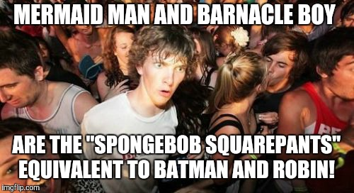"Even though Mermaid Man actually resembles Aquaman.  | MERMAID MAN AND BARNACLE BOY ARE THE ""SPONGEBOB SQUAREPANTS"" EQUIVALENT TO BATMAN AND ROBIN! 