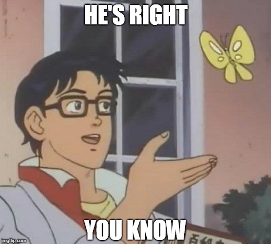 Is This A Pigeon Meme | HE'S RIGHT YOU KNOW | image tagged in memes,is this a pigeon | made w/ Imgflip meme maker