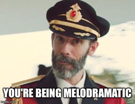Captain Obvious | YOU'RE BEING MELODRAMATIC | image tagged in captain obvious | made w/ Imgflip meme maker