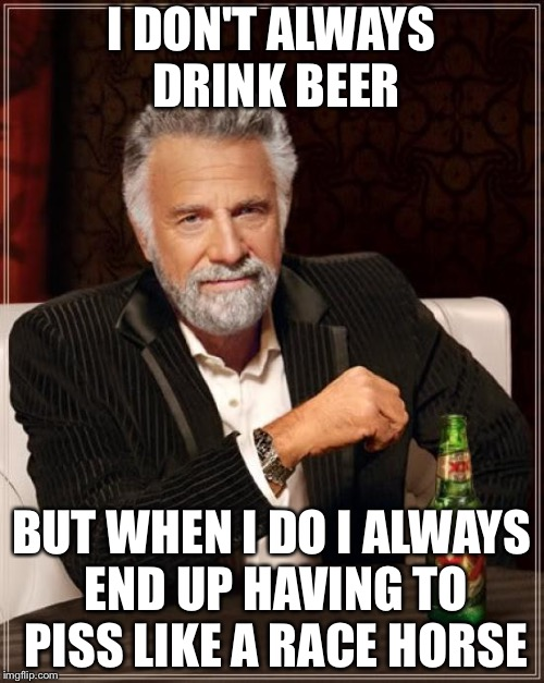 I don't always drink beer | I DON'T ALWAYS DRINK BEER BUT WHEN I DO I ALWAYS END UP HAVING TO PISS LIKE A RACE HORSE | image tagged in memes,the most interesting man in the world | made w/ Imgflip meme maker