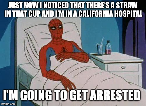 Spiderman Hospital Meme | JUST NOW I NOTICED THAT THERE'S A STRAW IN THAT CUP AND I'M IN A CALIFORNIA HOSPITAL I'M GOING TO GET ARRESTED | image tagged in memes,spiderman hospital,spiderman | made w/ Imgflip meme maker