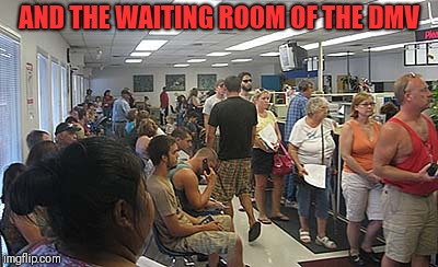 dmv govt | AND THE WAITING ROOM OF THE DMV | image tagged in dmv govt | made w/ Imgflip meme maker