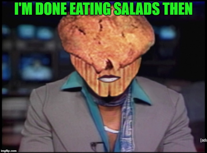 I'M DONE EATING SALADS THEN | made w/ Imgflip meme maker