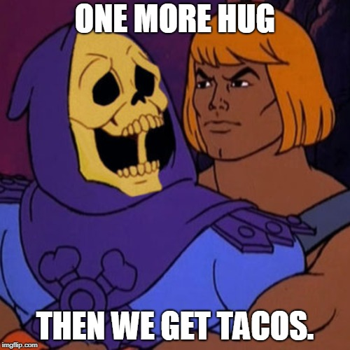 ONE MORE HUG THEN WE GET TACOS. | image tagged in skeletor,he-man | made w/ Imgflip meme maker