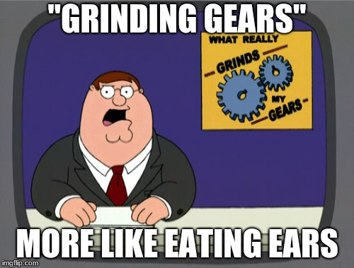 "Peter Griffin News Meme | ""GRINDING GEARS"" MORE LIKE EATING EARS 