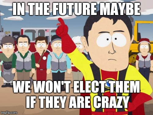 Captain Hindsight | IN THE FUTURE MAYBE WE WON'T ELECT THEM IF THEY ARE CRAZY | image tagged in memes,captain hindsight | made w/ Imgflip meme maker