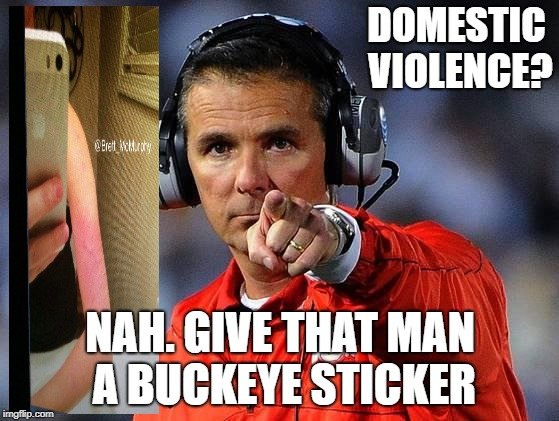 urban meyer | DOMESTIC VIOLENCE? NAH. GIVE THAT MAN A BUCKEYE STICKER | image tagged in urban meyer | made w/ Imgflip meme maker