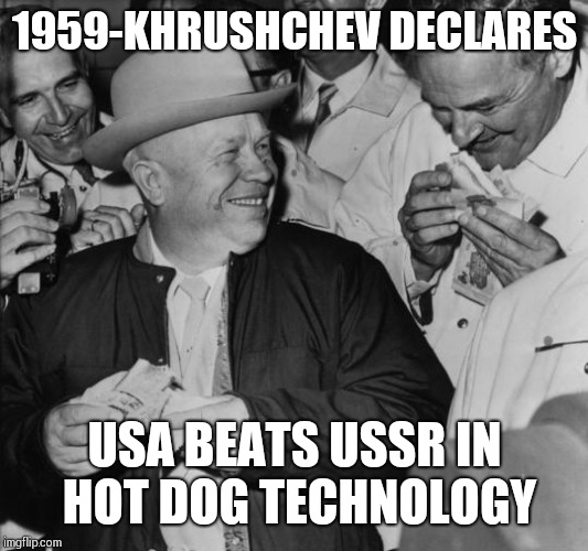 Real moments in the cold war | 1959-KHRUSHCHEV DECLARES USA BEATS USSR IN HOT DOG TECHNOLOGY | image tagged in memes,so true memes,ussr,hot dogs | made w/ Imgflip meme maker
