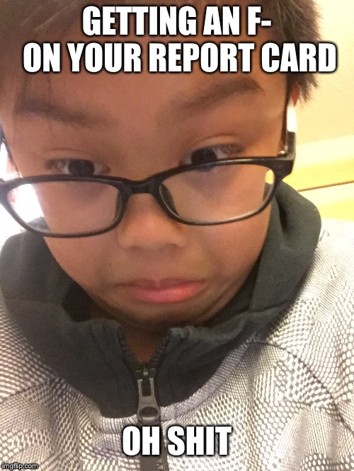 Report Card Kid | GETTING AN F- ON YOUR REPORT CARD OH SHIT | image tagged in life,kid,school,report card | made w/ Imgflip meme maker