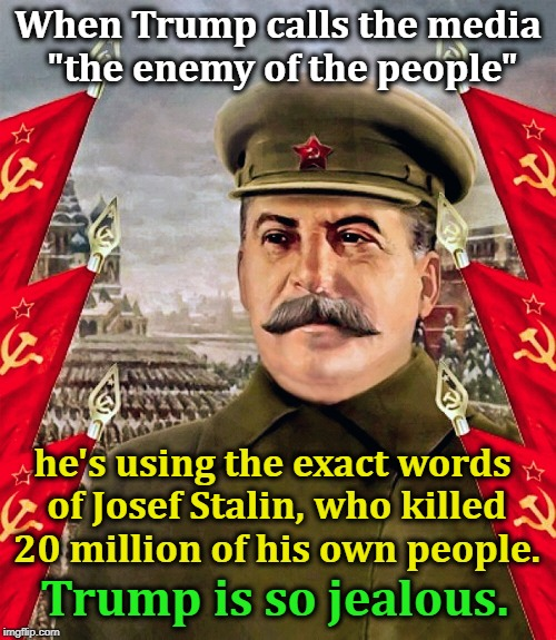 "Trump has Dictator-Envy. | When Trump calls the media ""the enemy of the people"" Trump is so jealous. he's using the exact words of Josef Stalin, who killed 20 million  