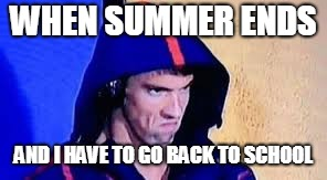 Michael Phelps Rage Face | WHEN SUMMER ENDS AND I HAVE TO GO BACK TO SCHOOL | image tagged in michael phelps rage face | made w/ Imgflip meme maker