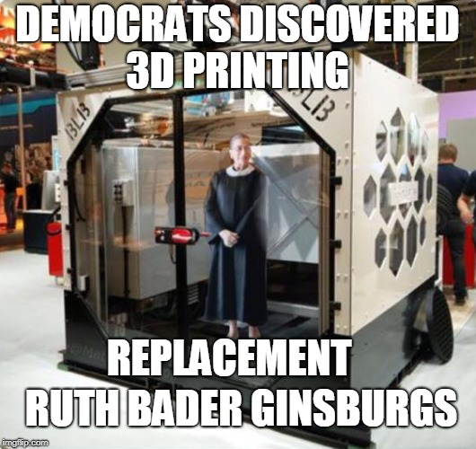 Anything to stop another SCOTUS nomination... | DEMOCRATS DISCOVERED 3D PRINTING RUTH BADER GINSBURGS REPLACEMENT | image tagged in scotus,ruth bader ginsburg,3d printing,3d printer,democrats,memes | made w/ Imgflip meme maker
