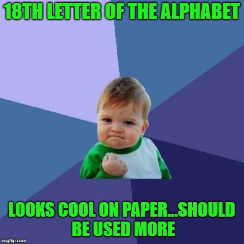 Success Kid Meme | 18TH LETTER OF THE ALPHABET LOOKS COOL ON PAPER...SHOULD BE USED MORE | image tagged in memes,success kid | made w/ Imgflip meme maker