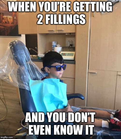 Cool kid @ dentist  | WHEN YOU'RE GETTING 2 FILLINGS AND YOU DON'T EVEN KNOW IT | image tagged in funny,hewasntready,dentist,funny memes,viral | made w/ Imgflip meme maker