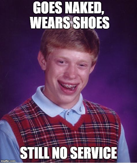 Bad Luck Brian Meme | GOES NAKED, WEARS SHOES STILL NO SERVICE | image tagged in memes,bad luck brian | made w/ Imgflip meme maker