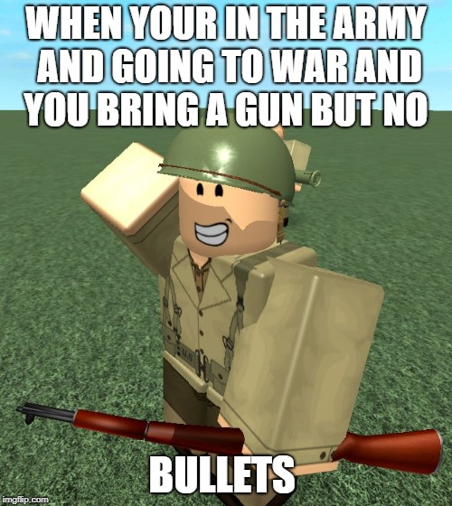 ROBLOX | WHEN YOUR IN THE ARMY AND GOING TO WAR AND YOU BRING A GUN BUT NO BULLETS | image tagged in roblox | made w/ Imgflip meme maker