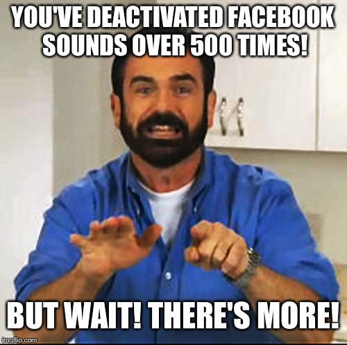 YOU'VE DEACTIVATED FACEBOOK SOUNDS OVER 500 TIMES! BUT WAIT! THERE'S MORE! | image tagged in billy mays | made w/ Imgflip meme maker