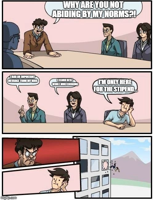 Boardroom Meeting Suggestion Meme | WHY ARE YOU NOT ABIDING BY MY NORMS?! I HAD AN IMPORTANT MESSAGE FROM MY KIDS I LEARN BEST WHILE MULTITASKING I'M ONLY HERE FOR THE STIPEND. | image tagged in memes,boardroom meeting suggestion | made w/ Imgflip meme maker