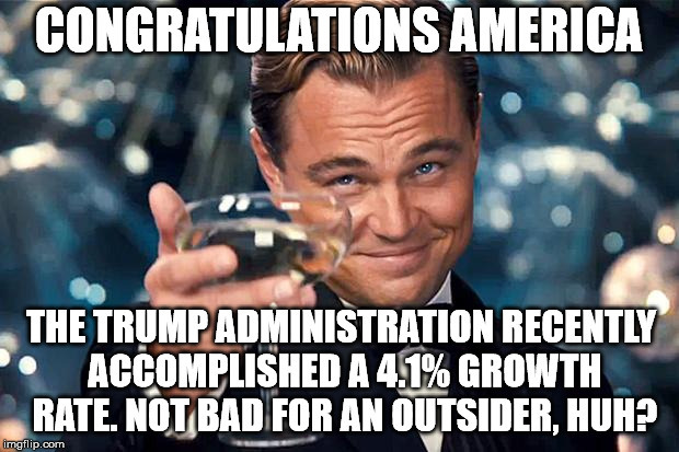 Happy Birthday | CONGRATULATIONS AMERICA THE TRUMP ADMINISTRATION RECENTLY ACCOMPLISHED A 4.1% GROWTH RATE. NOT BAD FOR AN OUTSIDER, HUH? | image tagged in happy birthday | made w/ Imgflip meme maker