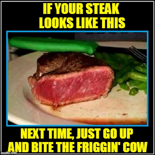 The Difference Between Rare & Raw | IF YOUR STEAK LOOKS LIKE THIS NEXT TIME, JUST GO UP AND BITE THE FRIGGIN' COW | image tagged in vince vance,medium rare,rare,how do you want your steak,i think your steak is still mooing,steak dinner | made w/ Imgflip meme maker
