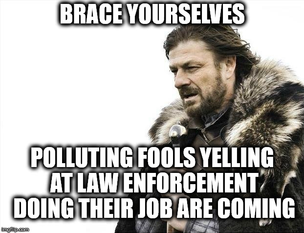 Brace Yourselves X is Coming Meme | BRACE YOURSELVES POLLUTING FOOLS YELLING AT LAW ENFORCEMENT DOING THEIR JOB ARE COMING | image tagged in memes,brace yourselves x is coming | made w/ Imgflip meme maker