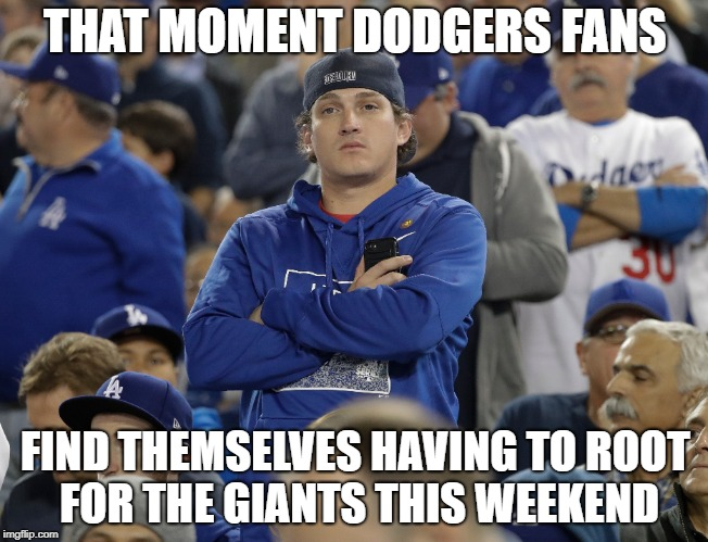 Dodger Fan Dilemma  | THAT MOMENT DODGERS FANS FIND THEMSELVES HAVING TO ROOT FOR THE GIANTS THIS WEEKEND | image tagged in los angeles dodgers,san francisco giants,major league baseball,sad face | made w/ Imgflip meme maker