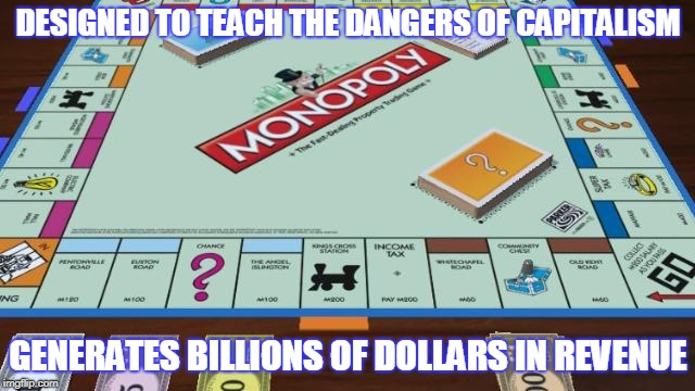 Monopoly | DESIGNED TO TEACH THE DANGERS OF CAPITALISM GENERATES BILLIONS OF DOLLARS IN REVENUE | image tagged in capitalism,monopoly | made w/ Imgflip meme maker