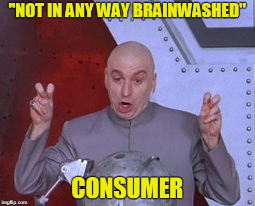 "Dr Evil Laser Meme | ""NOT IN ANY WAY BRAINWASHED"" CONSUMER 