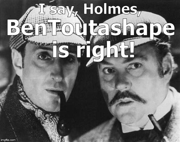 sherlock holmes | I say, Holmes, BenToutashape is right! | image tagged in sherlock holmes | made w/ Imgflip meme maker