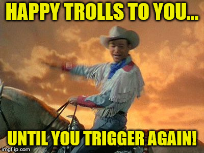 HAPPY TROLLS TO YOU... UNTIL YOU TRIGGER AGAIN! | image tagged in happy trails | made w/ Imgflip meme maker