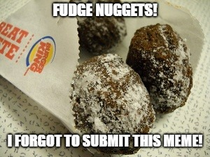 FUDGE NUGGETS! I FORGOT TO SUBMIT THIS MEME! | image tagged in fudge nuggets,submit,memes | made w/ Imgflip meme maker
