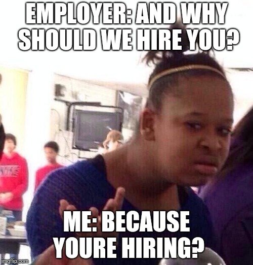 Black Girl Wat Meme | EMPLOYER: AND WHY SHOULD WE HIRE YOU? ME: BECAUSE YOURE HIRING? | image tagged in memes,black girl wat | made w/ Imgflip meme maker