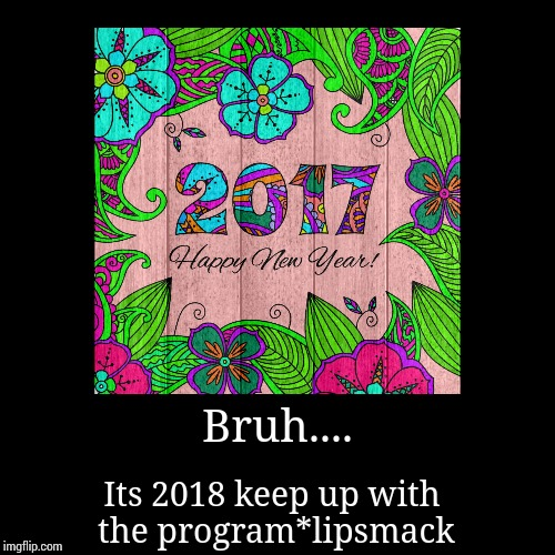 Bruh.... | Its 2018 keep up with the program*lipsmack | image tagged in funny,demotivationals | made w/ Imgflip demotivational maker