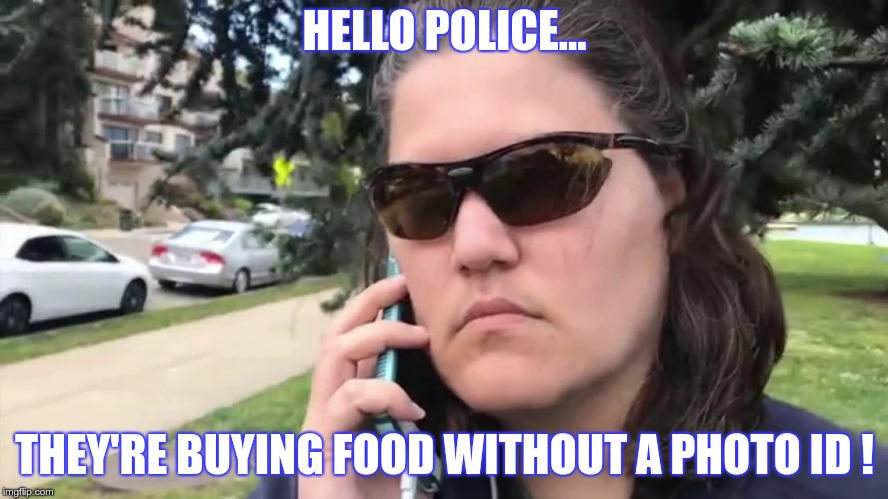 Photo ID | HELLO POLICE... THEY'RE BUYING FOOD WITHOUT A PHOTO ID ! | image tagged in trump,nazi,fascist,greed,lies,fear | made w/ Imgflip meme maker
