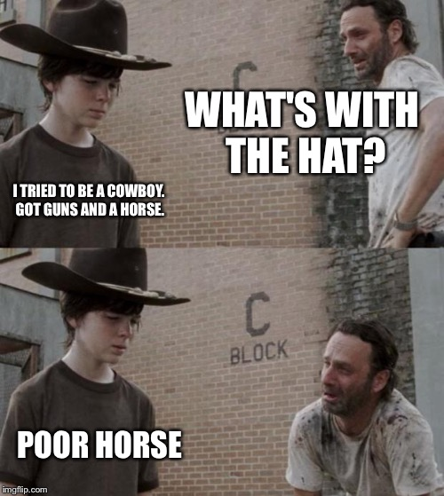 Rick and Carl | WHAT'S WITH THE HAT? I TRIED TO BE A COWBOY. GOT GUNS AND A HORSE.  POOR HORSE | image tagged in memes,rick and carl | made w/ Imgflip meme maker
