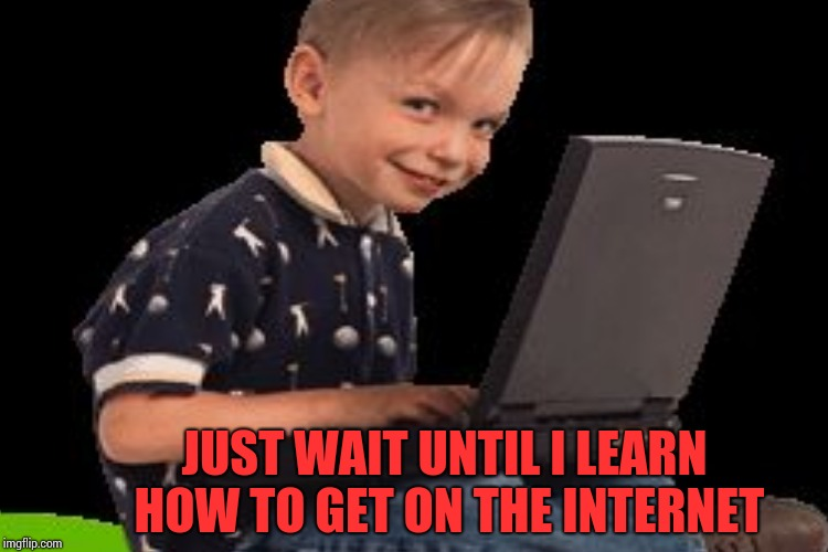 JUST WAIT UNTIL I LEARN HOW TO GET ON THE INTERNET | made w/ Imgflip meme maker