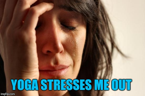 The thought of trying to relax and focus on breathing has always stressed me out lol  | YOGA STRESSES ME OUT | image tagged in memes,first world problems,yoga,jbmemegeek | made w/ Imgflip meme maker