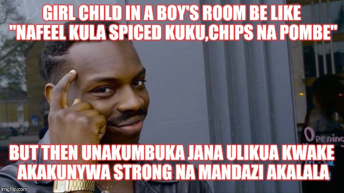 "Roll Safe Think About It Meme | GIRL CHILD IN A BOY'S ROOM BE LIKE ""NAFEEL KULA SPICED KUKU,CHIPS NA POMBE"" BUT THEN UNAKUMBUKA JANA ULIKUA KWAKE AKAKUNYWA STRONG NA MANDAZ 