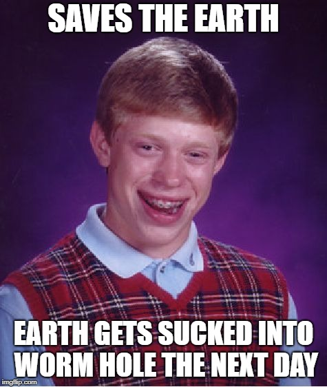 Bad Luck Brian Meme | SAVES THE EARTH EARTH GETS SUCKED INTO WORM HOLE THE NEXT DAY | image tagged in memes,bad luck brian | made w/ Imgflip meme maker
