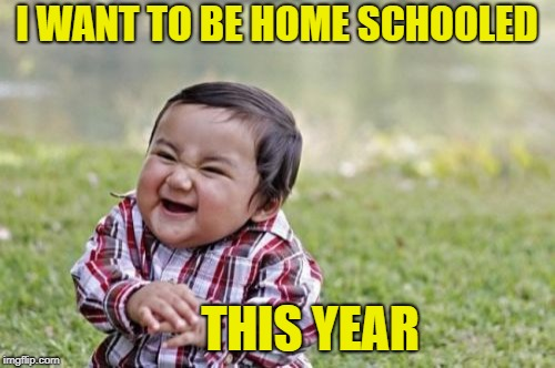 Evil Toddler Meme | I WANT TO BE HOME SCHOOLED THIS YEAR | image tagged in memes,evil toddler | made w/ Imgflip meme maker