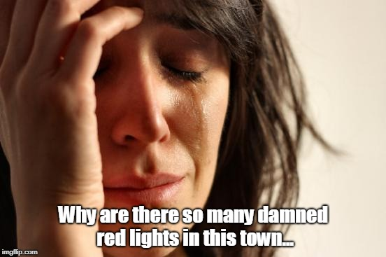 First World Problems Meme | Why are there so many damned red lights in this town... | image tagged in memes,first world problems | made w/ Imgflip meme maker