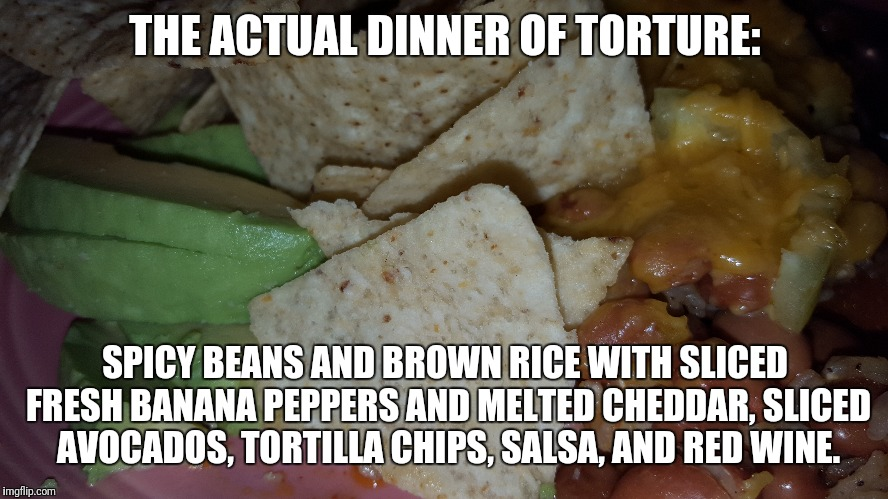 THE ACTUAL DINNER OF TORTURE: SPICY BEANS AND BROWN RICE WITH SLICED FRESH BANANA PEPPERS AND MELTED CHEDDAR, SLICED AVOCADOS, TORTILLA CHIP | made w/ Imgflip meme maker