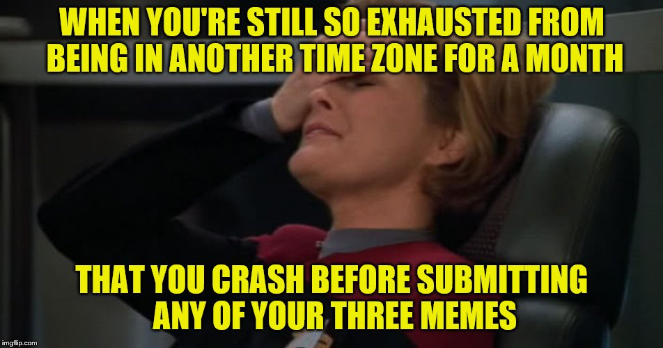I think it's time for a needed break... | WHEN YOU'RE STILL SO EXHAUSTED FROM BEING IN ANOTHER TIME ZONE FOR A MONTH THAT YOU CRASH BEFORE SUBMITTING ANY OF YOUR THREE MEMES | image tagged in memes,imgflip humor,three submissions,exhausted,jet lag | made w/ Imgflip meme maker