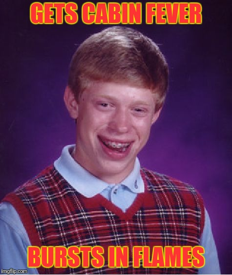 Flame On | GETS CABIN FEVER BURSTS IN FLAMES | image tagged in memes,bad luck brian | made w/ Imgflip meme maker